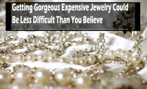 Getting Gorgeous Expensive Jewelry Could Be Less Difficult Than You Believe